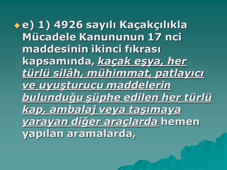 e) 1) 4926 sayılı Kaçakçılıkla Mücadele Kanununun 17 nci maddesinin ikinci fıkrası kapsamında, kaçak eşya, her türlü silâh, mühimmat, patlayıcı ve uyuşturucu maddelerin bulunduğu şüphe edilen her türlü kap, ambalaj veya taşımaya yarayan diğer araçlarda hemen yapılan aramalarda,