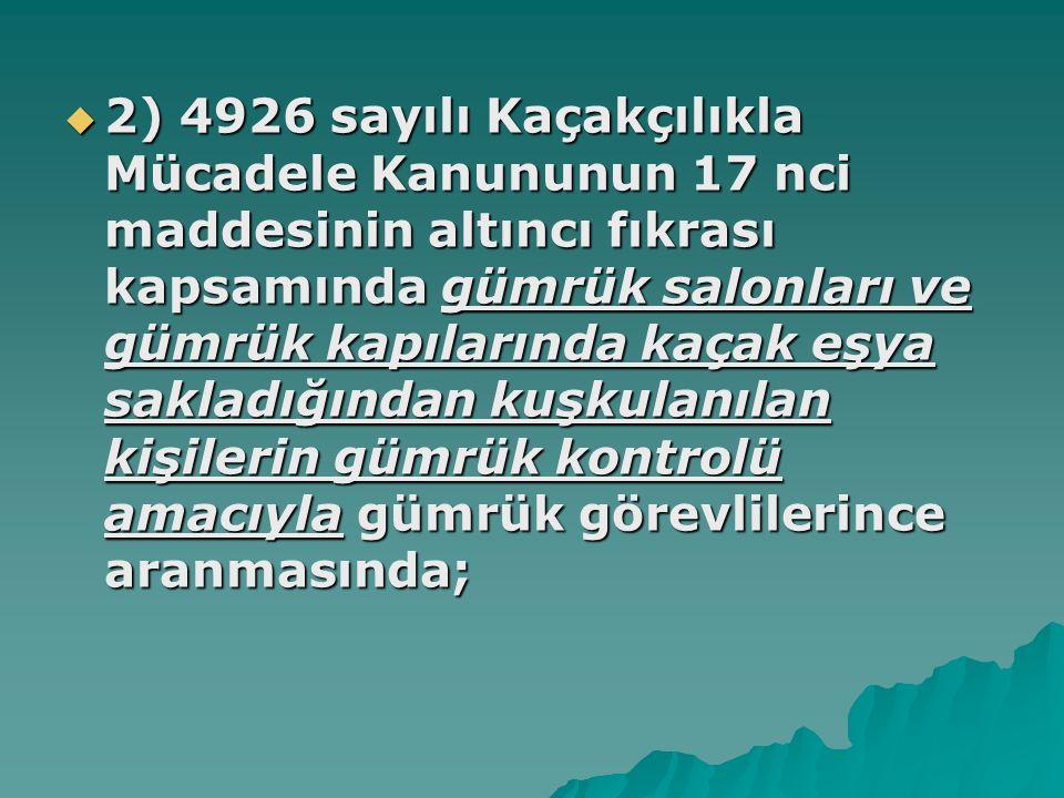 2) 4926 sayılı Kaçakçılıkla Mücadele Kanununun 17 nci maddesinin altıncı fıkrası kapsamında gümrük salonları ve gümrük kapılarında kaçak eşya sakladığından kuşkulanılan kişilerin gümrük kontrolü amacıyla gümrük görevlilerince aranmasında;