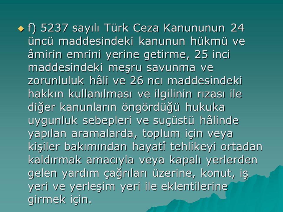 f) 5237 sayılı Türk Ceza Kanununun 24 üncü maddesindeki kanunun hükmü ve âmirin emrini yerine getirme, 25 inci maddesindeki meşru savunma ve zorunluluk hâli ve 26 ncı maddesindeki hakkın kullanılması ve ilgilinin rızası ile diğer kanunların öngördüğü hukuka uygunluk sebepleri ve suçüstü hâlinde yapılan aramalarda, toplum için veya kişiler bakımından hayatî tehlikeyi ortadan kaldırmak amacıyla veya kapalı yerlerden gelen yardım çağrıları üzerine, konut, iş yeri ve yerleşim yeri ile eklentilerine girmek için.
