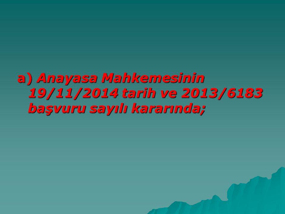 a) Anayasa Mahkemesinin 19/11/2014 tarih ve 2013/6183 başvuru sayılı kararında;