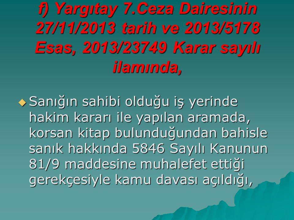 f) Yargıtay 7.Ceza Dairesinin 27/11/2013 tarih ve 2013/5178 Esas, 2013/23749 Karar sayılı ilamında,