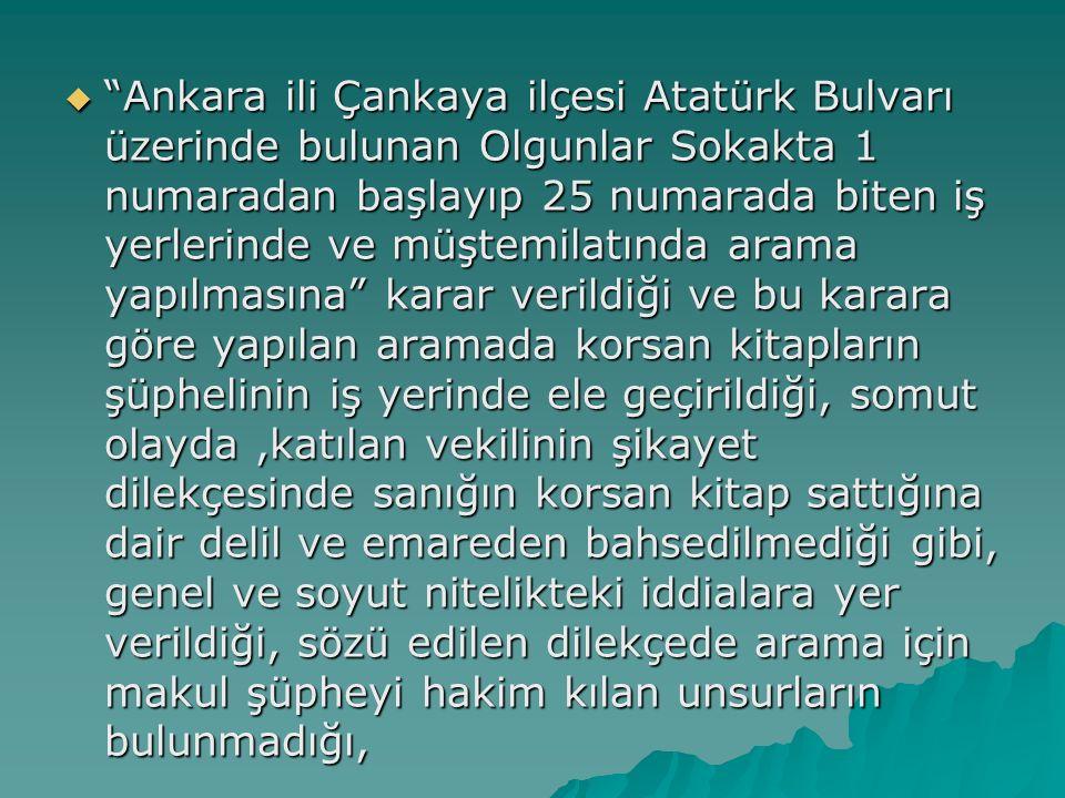 Ankara ili Çankaya ilçesi Atatürk Bulvarı üzerinde bulunan Olgunlar Sokakta 1 numaradan başlayıp 25 numarada biten iş yerlerinde ve müştemilatında arama yapılmasına karar verildiği ve bu karara göre yapılan aramada korsan kitapların şüphelinin iş yerinde ele geçirildiği, somut olayda ,katılan vekilinin şikayet dilekçesinde sanığın korsan kitap sattığına dair delil ve emareden bahsedilmediği gibi, genel ve soyut nitelikteki iddialara yer verildiği, sözü edilen dilekçede arama için makul şüpheyi hakim kılan unsurların bulunmadığı,