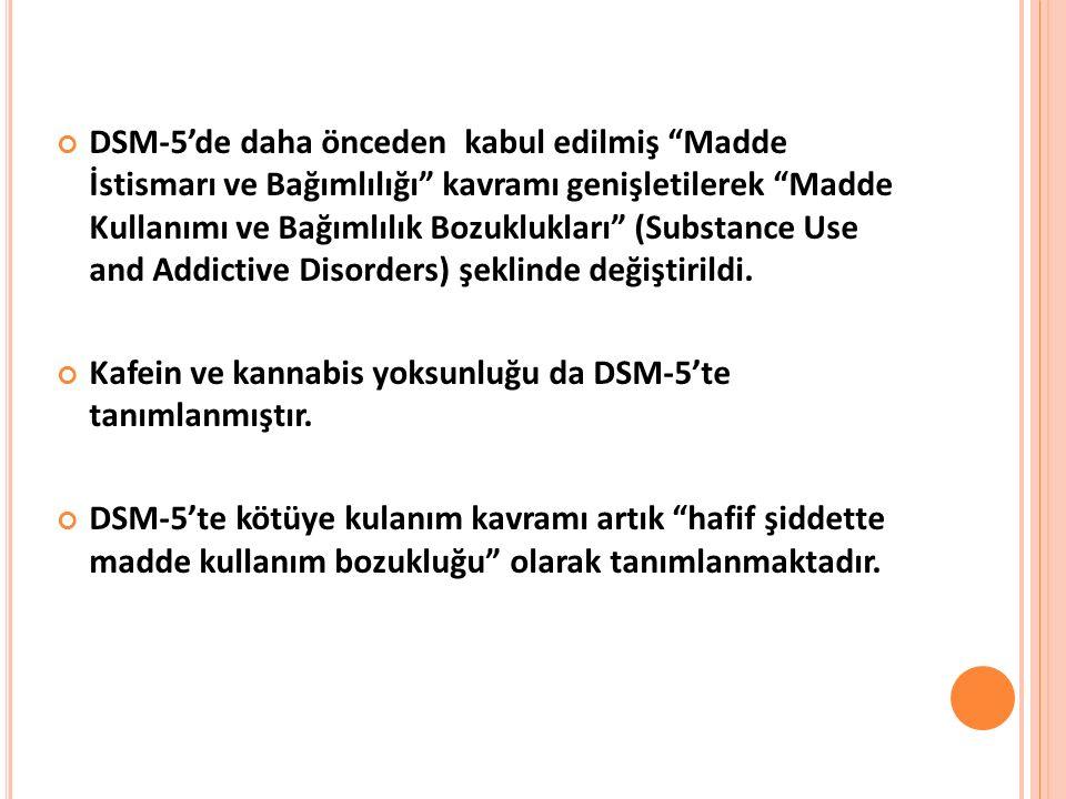 DSM-5'de daha önceden kabul edilmiş Madde İstismarı ve Bağımlılığı kavramı genişletilerek Madde Kullanımı ve Bağımlılık Bozuklukları (Substance Use and Addictive Disorders) şeklinde değiştirildi.