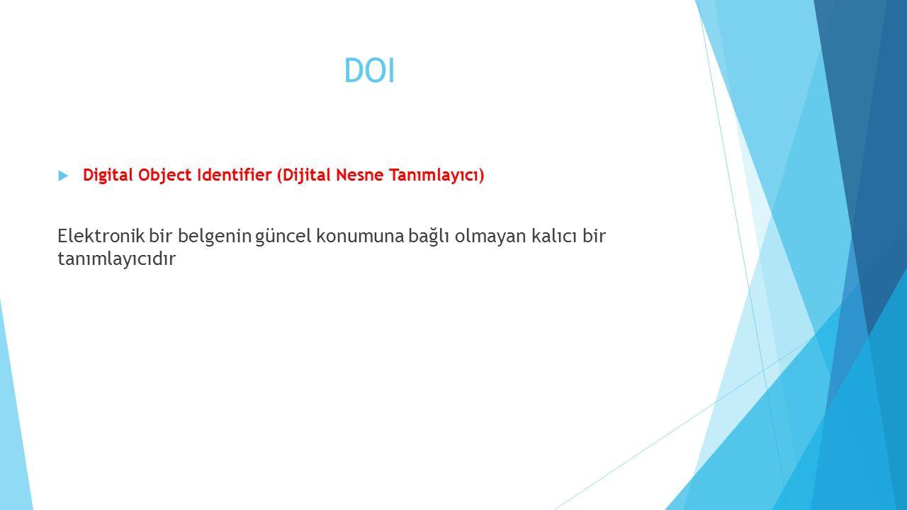 DOI Digital Object Identifier (Dijital Nesne Tanımlayıcı) Elektronik bir belgenin güncel konumuna bağlı olmayan kalıcı bir tanımlayıcıdır.