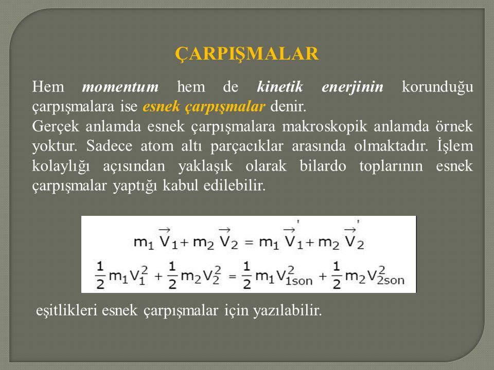 ÇARPIŞMALAR Hem momentum hem de kinetik enerjinin korunduğu çarpışmalara ise esnek çarpışmalar denir.