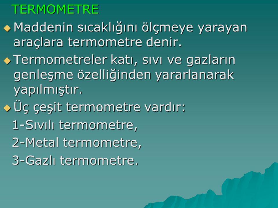 TERMOMETRE Maddenin sıcaklığını ölçmeye yarayan araçlara termometre denir.
