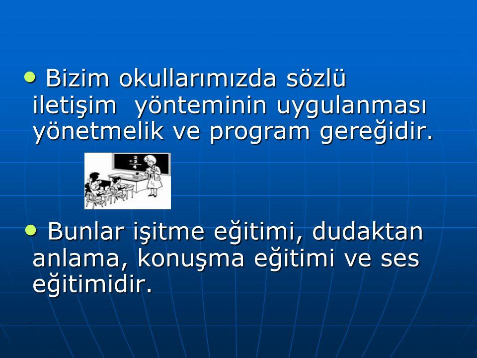 • Bizim okullarımızda sözlü iletişim yönteminin uygulanması yönetmelik ve program gereğidir.