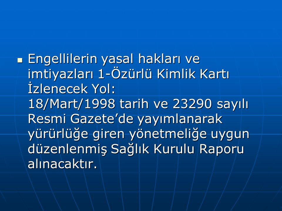 Engellilerin yasal hakları ve imtiyazları 1-Özürlü Kimlik Kartı İzlenecek Yol: 18/Mart/1998 tarih ve 23290 sayılı Resmi Gazete'de yayımlanarak yürürlüğe giren yönetmeliğe uygun düzenlenmiş Sağlık Kurulu Raporu alınacaktır.