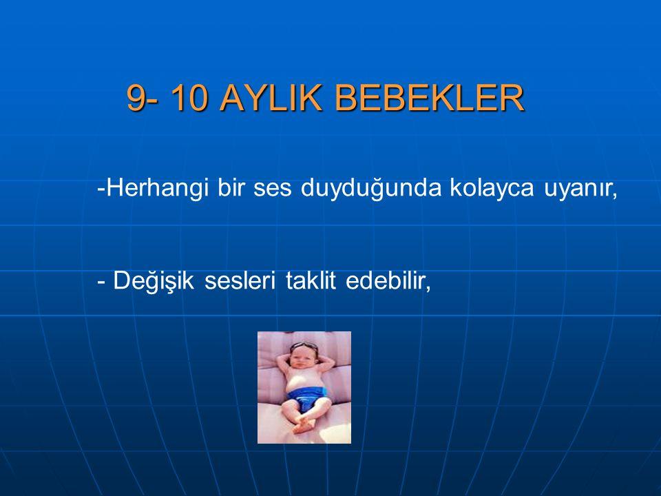 9- 10 AYLIK BEBEKLER Herhangi bir ses duyduğunda kolayca uyanır,