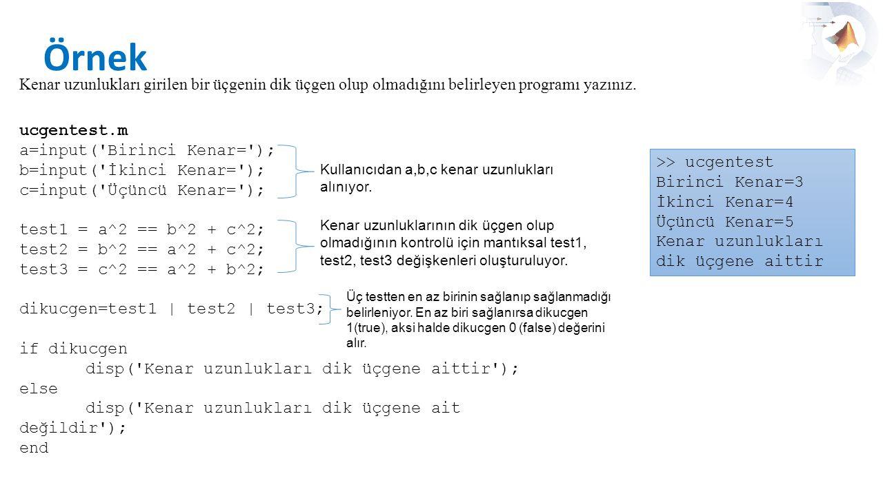 Örnek Kenar uzunlukları girilen bir üçgenin dik üçgen olup olmadığını belirleyen programı yazınız. ucgentest.m.