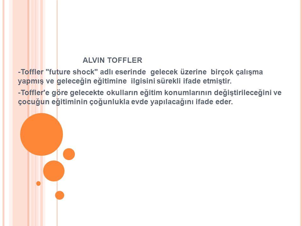 ALVIN TOFFLER -Toffler future shock adlı eserinde gelecek üzerine birçok çalışma yapmış ve geleceğin eğitimine ilgisini sürekli ifade etmiştir.