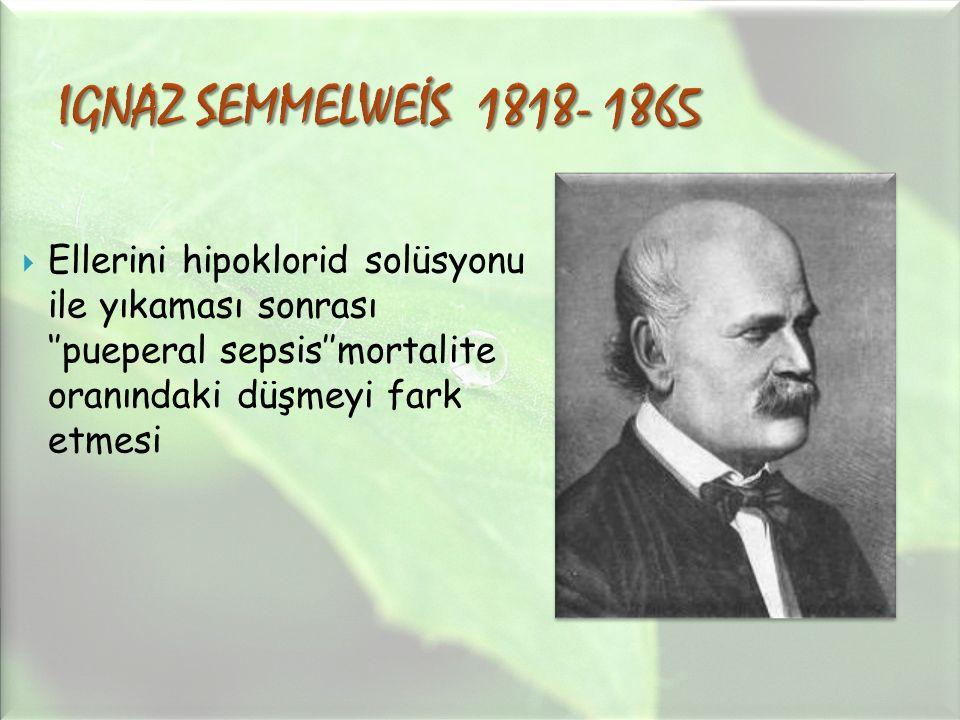 IGNAZ SEMMELWEİS 1818- 1865 Ellerini hipoklorid solüsyonu ile yıkaması sonrası ''pueperal sepsis''mortalite oranındaki düşmeyi fark etmesi.
