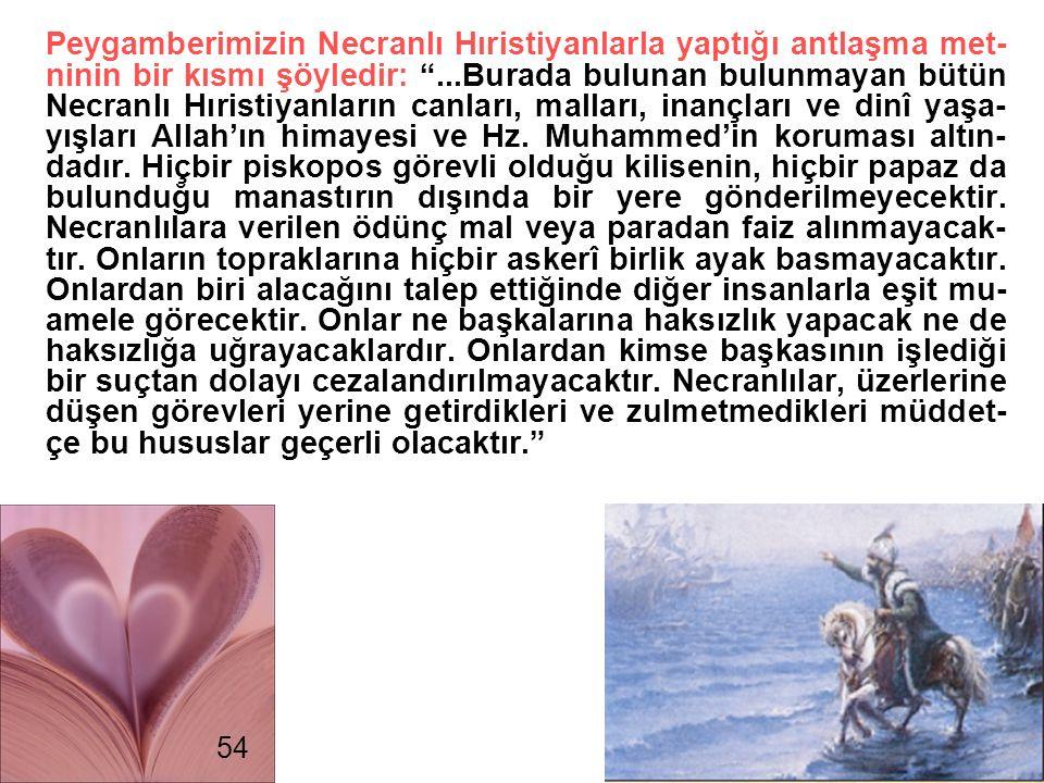 Peygamberimizin Necranlı Hıristiyanlarla yaptığı antlaşma met-ninin bir kısmı şöyledir: ...Burada bulunan bulunmayan bütün Necranlı Hıristiyanların canları, malları, inançları ve dinî yaşa-yışları Allah'ın himayesi ve Hz. Muhammed'in koruması altın-dadır. Hiçbir piskopos görevli olduğu kilisenin, hiçbir papaz da bulunduğu manastırın dışında bir yere gönderilmeyecektir. Necranlılara verilen ödünç mal veya paradan faiz alınmayacak-tır. Onların topraklarına hiçbir askerî birlik ayak basmayacaktır. Onlardan biri alacağını talep ettiğinde diğer insanlarla eşit mu-amele görecektir. Onlar ne başkalarına haksızlık yapacak ne de haksızlığa uğrayacaklardır. Onlardan kimse başkasının işlediği bir suçtan dolayı cezalandırılmayacaktır. Necranlılar, üzerlerine düşen görevleri yerine getirdikleri ve zulmetmedikleri müddet-çe bu hususlar geçerli olacaktır.