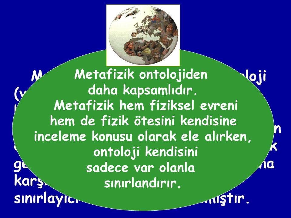 Metafizik ontolojiden daha kapsamlıdır. Metafizik hem fiziksel evreni