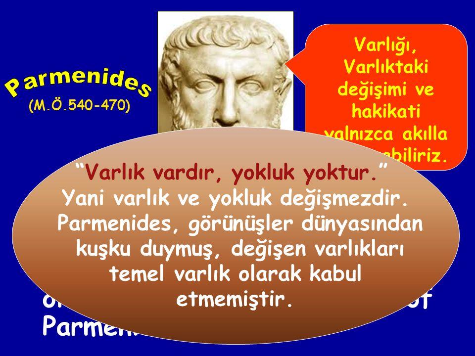 Varlığı, Varlıktaki değişimi ve hakikati yalnızca akılla kavrayabiliriz. Parmenides. (M.Ö.540-470)