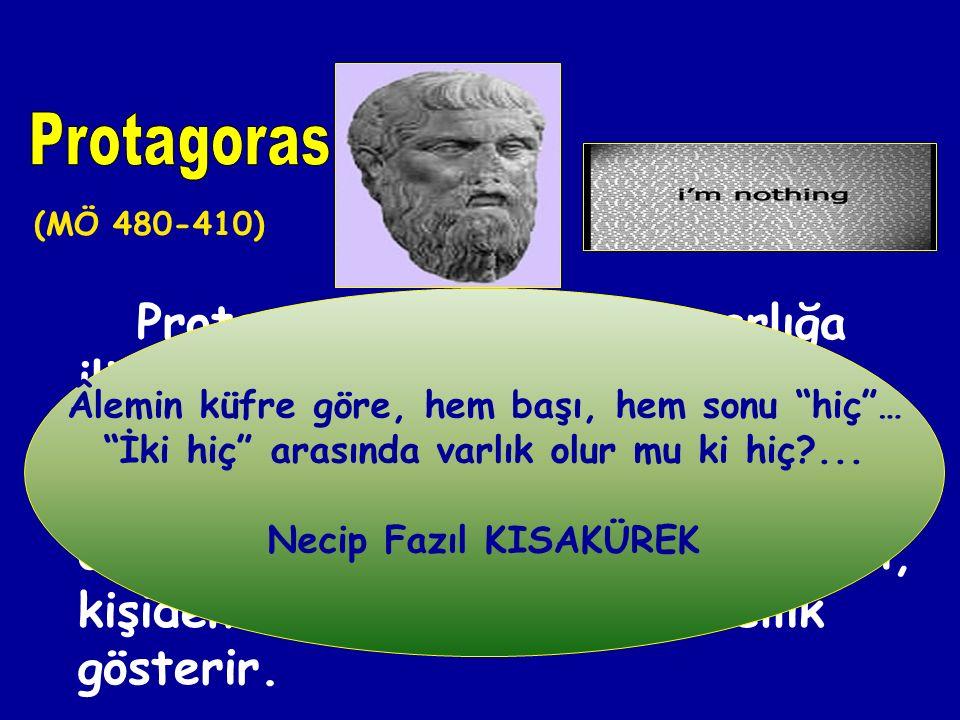 Protagoras (MÖ 480-410) Âlemin küfre göre, hem başı, hem sonu hiç … İki hiç arasında varlık olur mu ki hiç ...