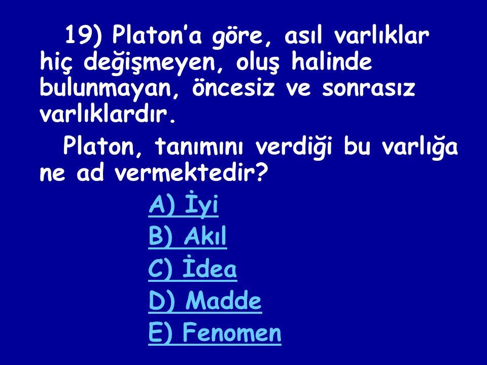 19) Platon'a göre, asıl varlıklar hiç değişmeyen, oluş halinde bulunmayan, öncesiz ve sonrasız varlıklardır.