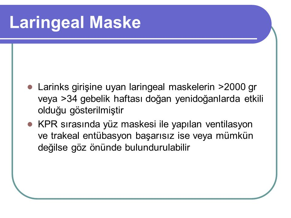 Laringeal Maske Larinks girişine uyan laringeal maskelerin >2000 gr veya >34 gebelik haftası doğan yenidoğanlarda etkili olduğu gösterilmiştir.