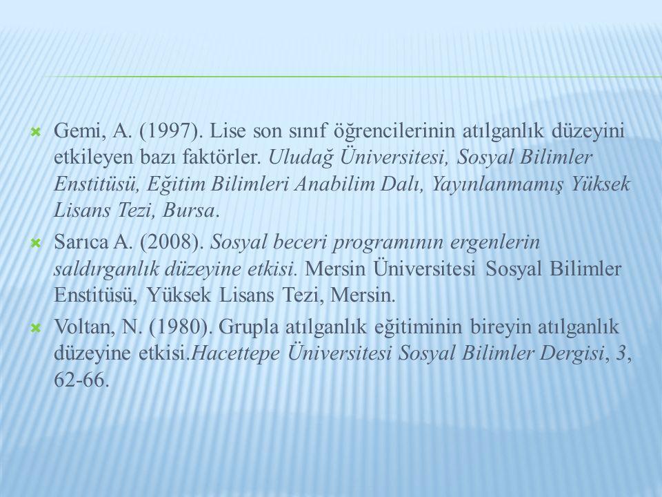 Gemi, A. (1997). Lise son sınıf öğrencilerinin atılganlık düzeyini etkileyen bazı faktörler. Uludağ Üniversitesi, Sosyal Bilimler Enstitüsü, Eğitim Bilimleri Anabilim Dalı, Yayınlanmamış Yüksek Lisans Tezi, Bursa.