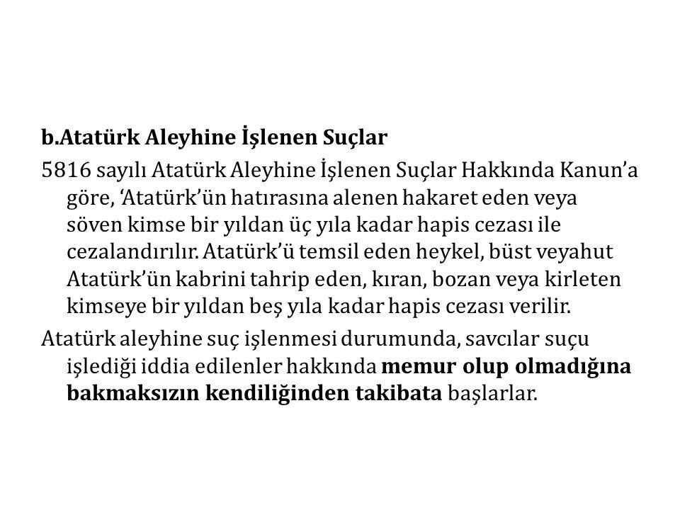 b.Atatürk Aleyhine İşlenen Suçlar 5816 sayılı Atatürk Aleyhine İşlenen Suçlar Hakkında Kanun'a göre, 'Atatürk'ün hatırasına alenen hakaret eden veya söven kimse bir yıldan üç yıla kadar hapis cezası ile cezalandırılır.