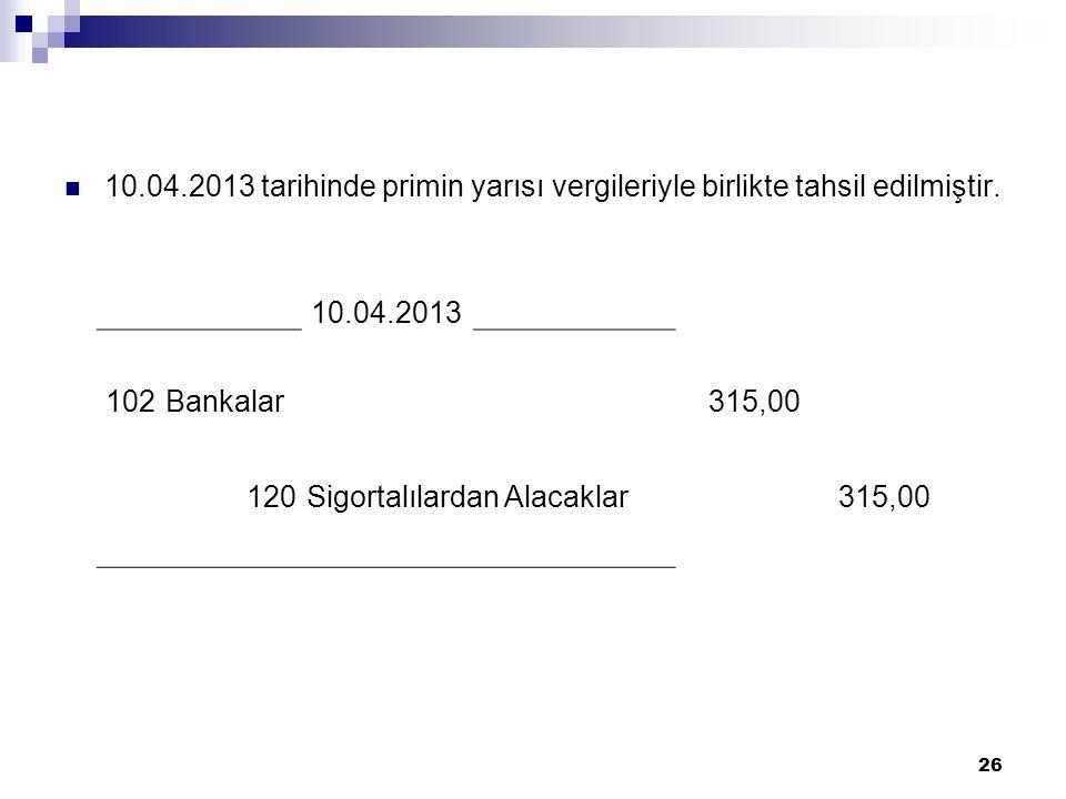 10.04.2013 tarihinde primin yarısı vergileriyle birlikte tahsil edilmiştir.