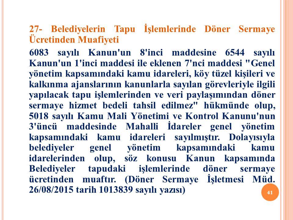 27- Belediyelerin Tapu İşlemlerinde Döner Sermaye Ücretinden Muafiyeti 6083 sayılı Kanun un 8 inci maddesine 6544 sayılı Kanun un 1 inci maddesi ile eklenen 7 nci maddesi Genel yönetim kapsamındaki kamu idareleri, köy tüzel kişileri ve kalkınma ajanslarının kanunlarla sayılan görevleriyle ilgili yapılacak tapu işlemlerinden ve veri paylaşımından döner sermaye hizmet bedeli tahsil edilmez hükmünde olup, 5018 sayılı Kamu Mali Yönetimi ve Kontrol Kanunu nun 3 üncü maddesinde Mahalli İdareler genel yönetim kapsamındaki kamu idareleri sayılmıştır.