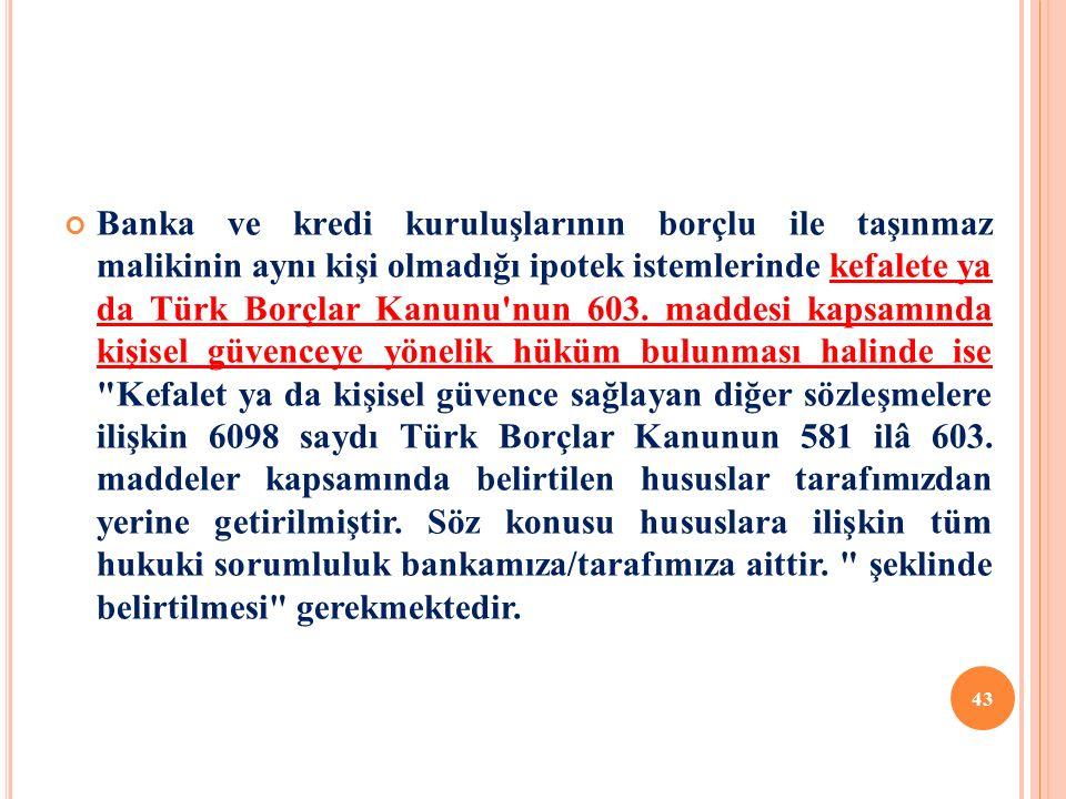 Banka ve kredi kuruluşlarının borçlu ile taşınmaz malikinin aynı kişi olmadığı ipotek istemlerinde kefalete ya da Türk Borçlar Kanunu nun 603.