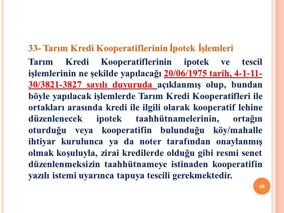 33- Tarım Kredi Kooperatiflerinin İpotek İşlemleri Tarım Kredi Kooperatiflerinin ipotek ve tescil işlemlerinin ne şekilde yapılacağı 20/06/1975 tarih, 4-1-11- 30/3821-3827 sayılı duyuruda açıklanmış olup, bundan böyle yapılacak işlemlerde Tarım Kredi Kooperatifleri ile ortakları arasında kredi ile ilgili olarak kooperatif lehine düzenlenecek ipotek taahhütnamelerinin, ortağın oturduğu veya kooperatifin bulunduğu köy/mahalle ihtiyar kurulunca ya da noter tarafından onaylanmış olmak koşuluyla, zirai kredilerde olduğu gibi resmi senet düzenlenmeksizin taahhütnameye istinaden kooperatifin yazılı istemi uyarınca tapuya tescili gerekmektedir.