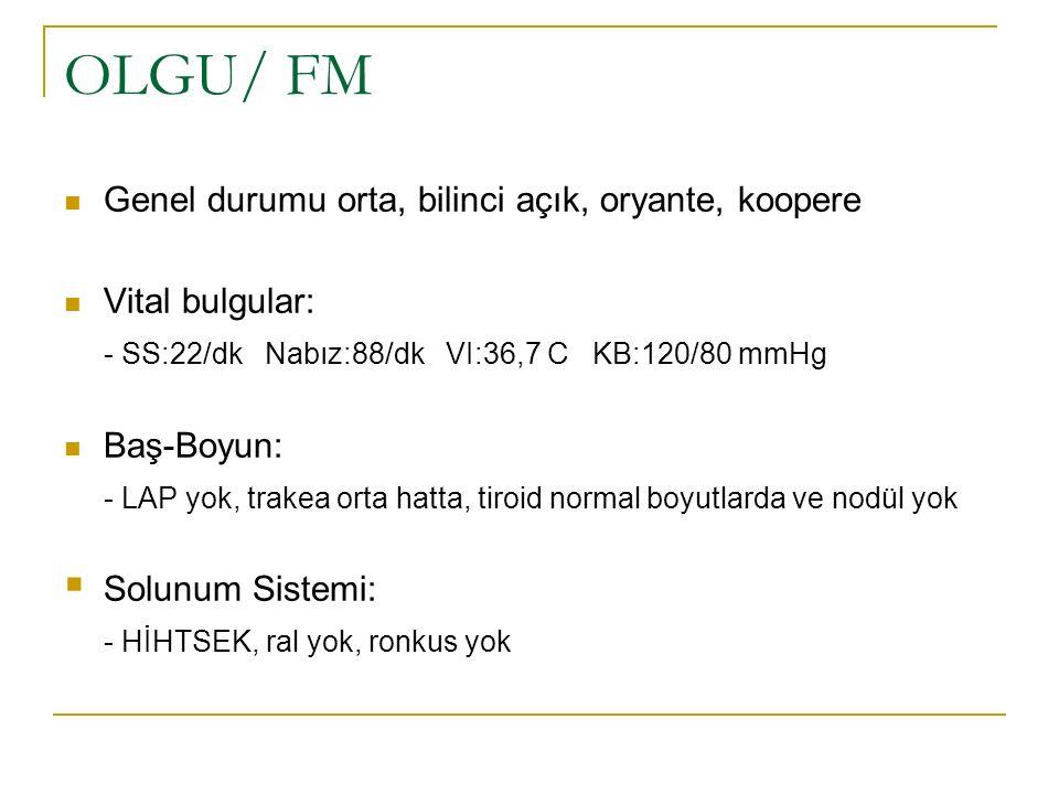 OLGU/ FM Genel durumu orta, bilinci açık, oryante, koopere