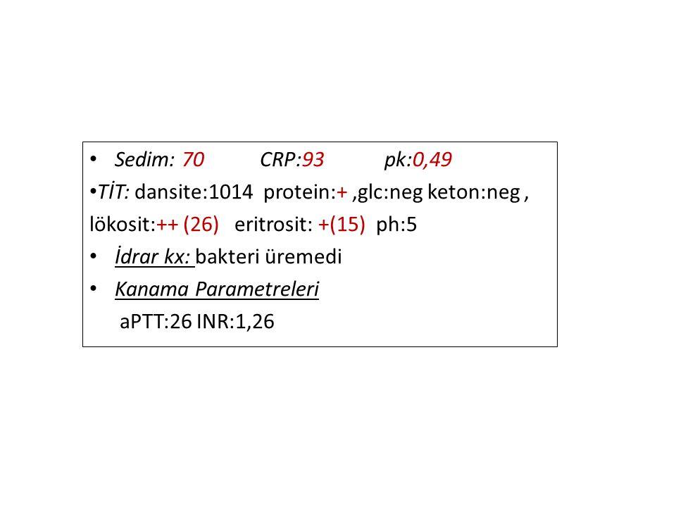 Sedim: 70 CRP:93 pk:0,49 TİT: dansite:1014 protein:+ ,glc:neg keton:neg , lökosit:++ (26) eritrosit: +(15) ph:5.