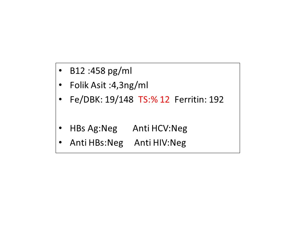 B12 :458 pg/ml Folik Asit :4,3ng/ml. Fe/DBK: 19/148 TS:% 12 Ferritin: 192. HBs Ag:Neg Anti HCV:Neg.