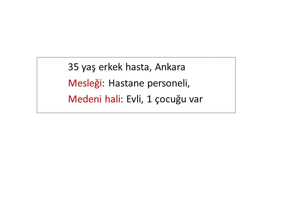 35 yaş erkek hasta, Ankara Mesleği: Hastane personeli,