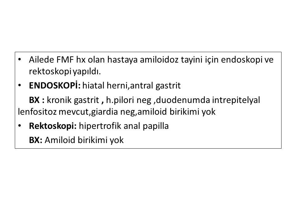 Ailede FMF hx olan hastaya amiloidoz tayini için endoskopi ve rektoskopi yapıldı.