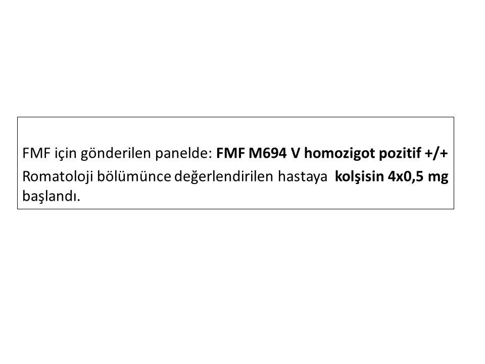 FMF için gönderilen panelde: FMF M694 V homozigot pozitif +/+ Romatoloji bölümünce değerlendirilen hastaya kolşisin 4x0,5 mg başlandı.