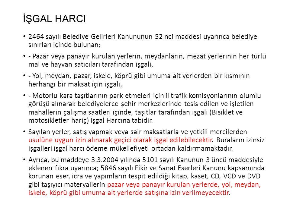 İŞGAL HARCI 2464 sayılı Belediye Gelirleri Kanununun 52 nci maddesi uyarınca belediye sınırları içinde bulunan;