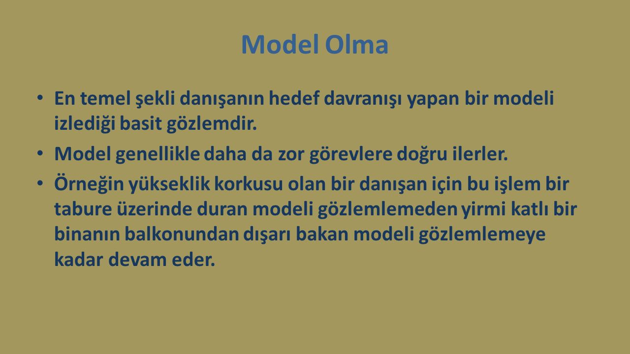 Model Olma En temel şekli danışanın hedef davranışı yapan bir modeli izlediği basit gözlemdir. Model genellikle daha da zor görevlere doğru ilerler.