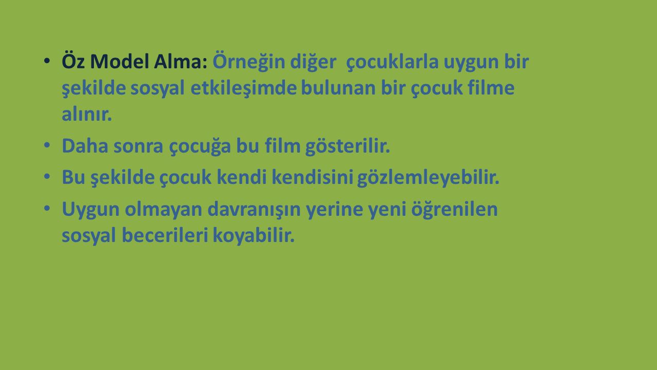 Öz Model Alma: Örneğin diğer çocuklarla uygun bir şekilde sosyal etkileşimde bulunan bir çocuk filme alınır.