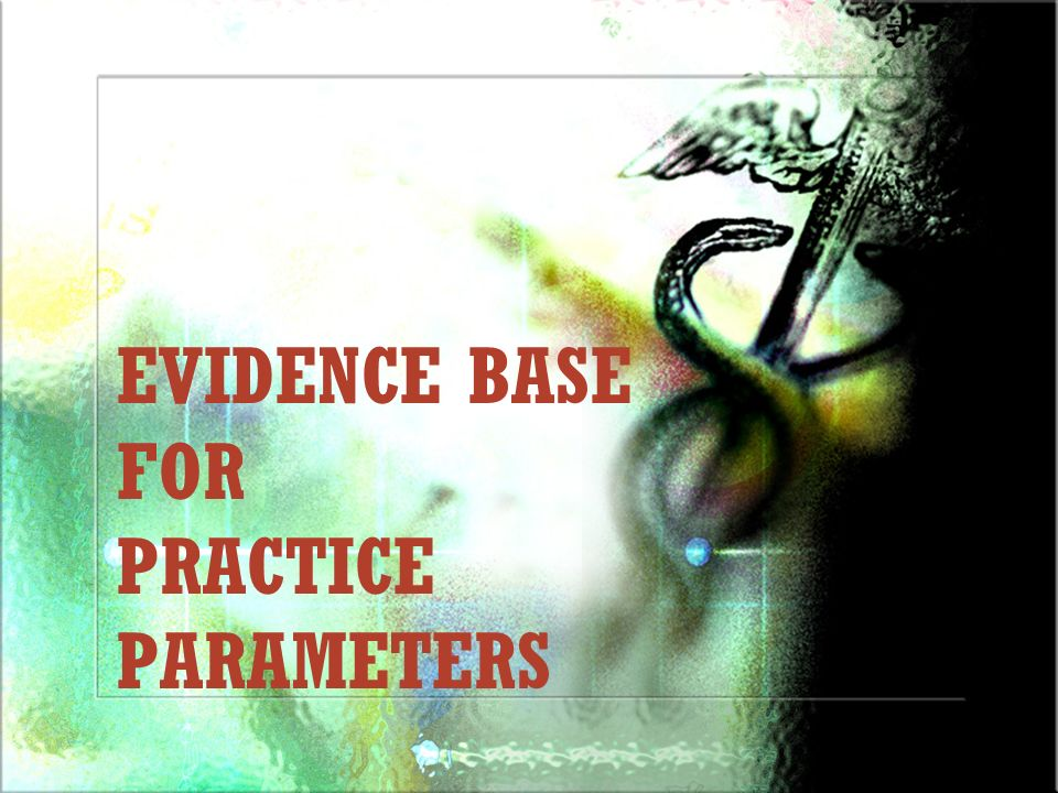EVIDENCE BASE FOR PRACTICE PARAMETERS