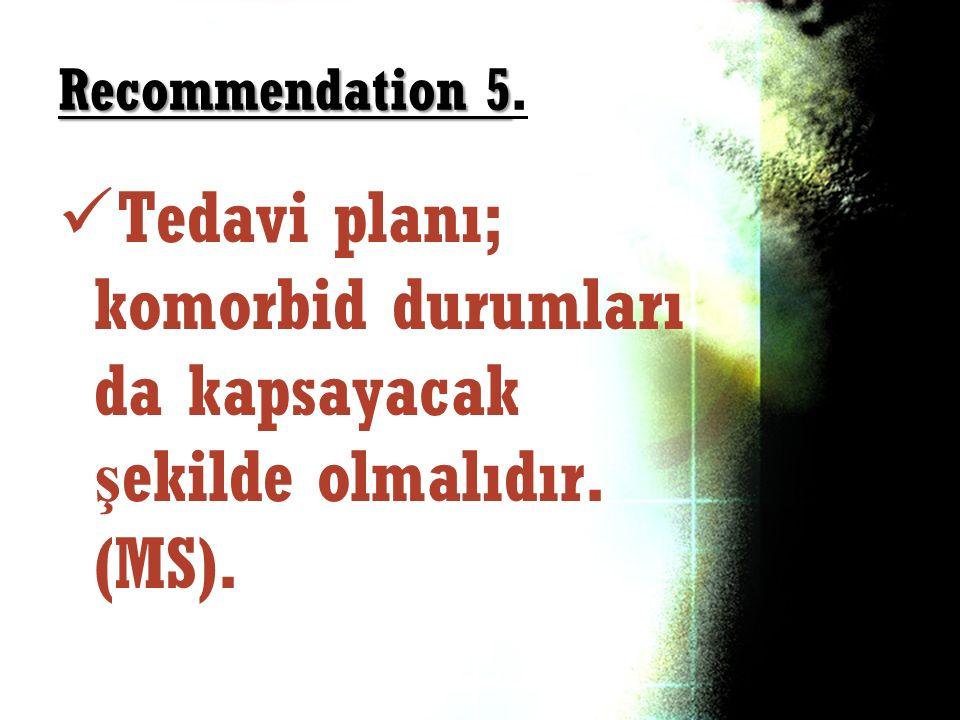 Recommendation 5. Tedavi planı; komorbid durumları da kapsayacak şekilde olmalıdır. (MS).