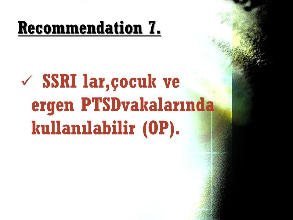 Recommendation 7. SSRI lar,çocuk ve ergen PTSDvakalarında kullanılabilir (OP).