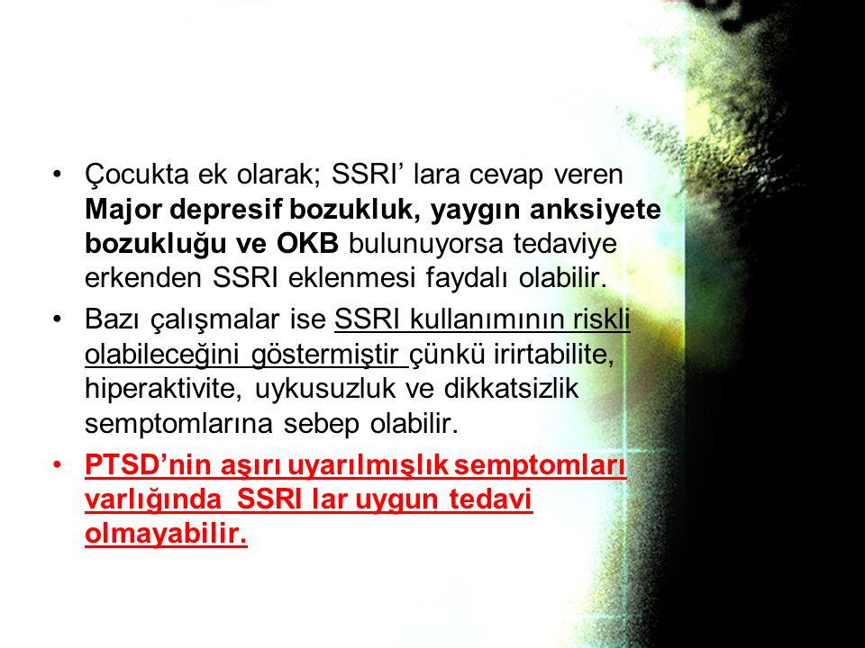 Çocukta ek olarak; SSRI' lara cevap veren Major depresif bozukluk, yaygın anksiyete bozukluğu ve OKB bulunuyorsa tedaviye erkenden SSRI eklenmesi faydalı olabilir.
