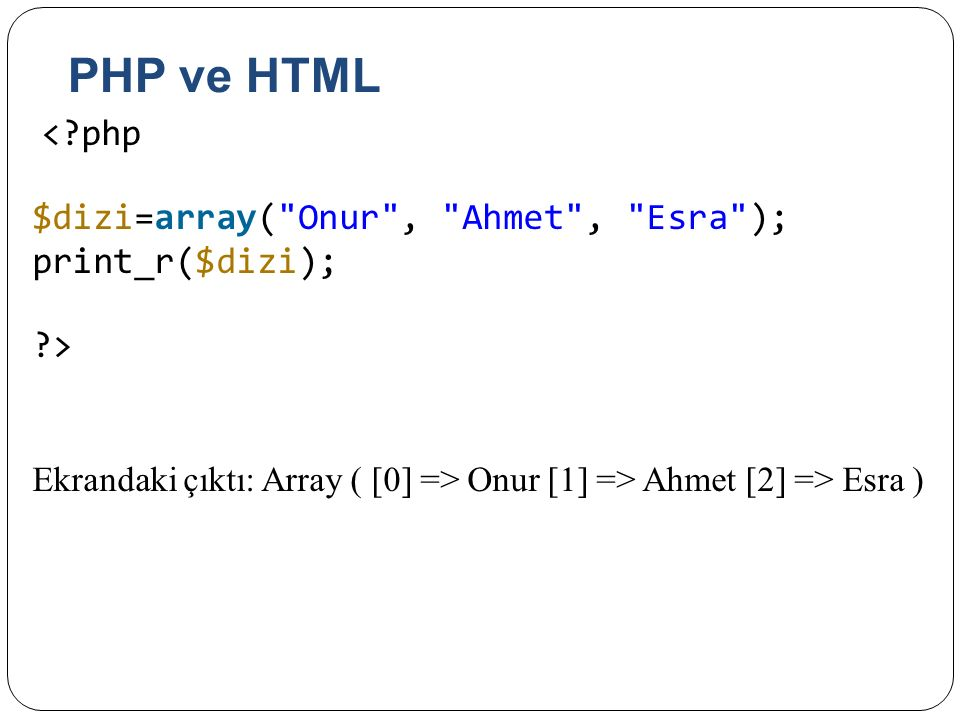 PHP ve HTML $dizi=array( Onur , Ahmet , Esra ); print_r($dizi);