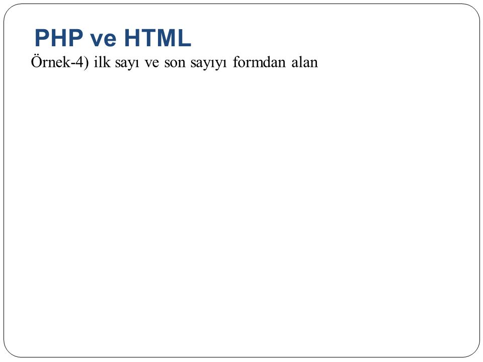 PHP ve HTML Örnek-4) ilk sayı ve son sayıyı formdan alan