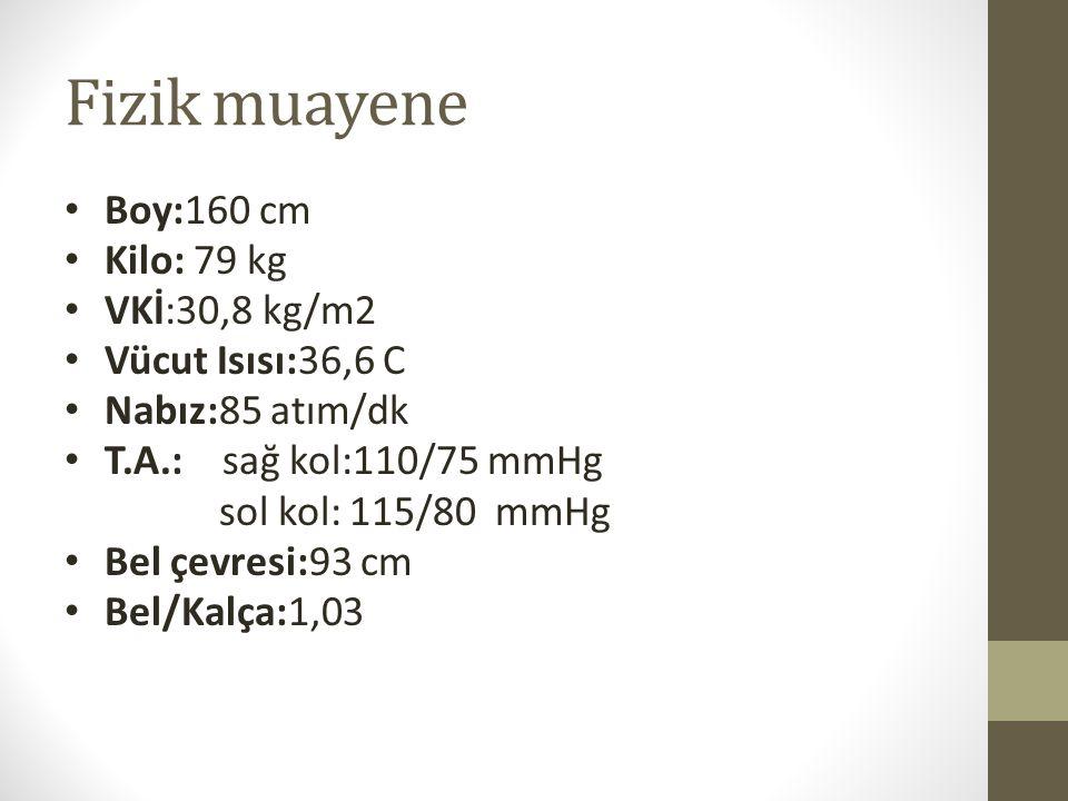 Fizik muayene Boy:160 cm Kilo: 79 kg VKİ:30,8 kg/m2 Vücut Isısı:36,6 C