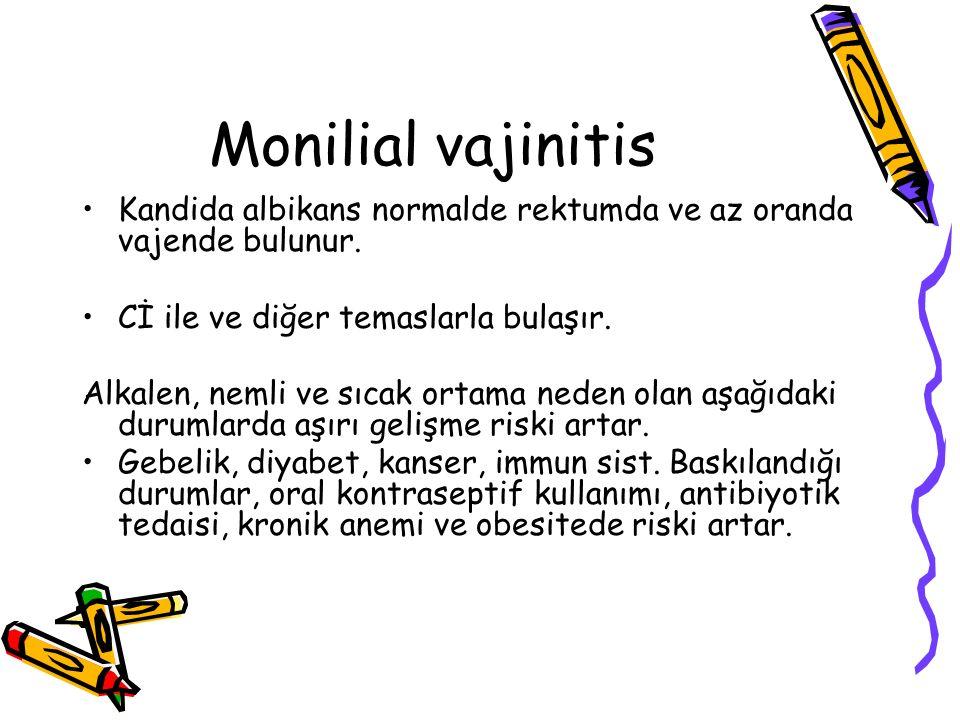 Monilial vajinitis Kandida albikans normalde rektumda ve az oranda vajende bulunur. Cİ ile ve diğer temaslarla bulaşır.