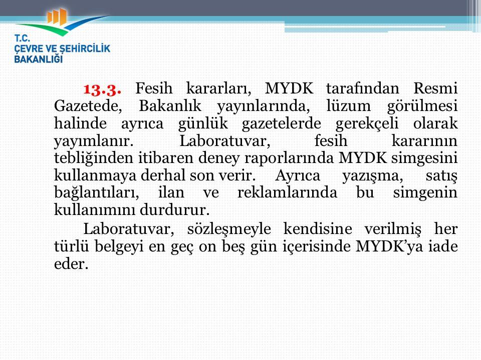13.3. Fesih kararları, MYDK tarafından Resmi Gazetede, Bakanlık yayınlarında, lüzum görülmesi halinde ayrıca günlük gazetelerde gerekçeli olarak yayımlanır. Laboratuvar, fesih kararının tebliğinden itibaren deney raporlarında MYDK simgesini kullanmaya derhal son verir. Ayrıca yazışma, satış bağlantıları, ilan ve reklamlarında bu simgenin kullanımını durdurur.
