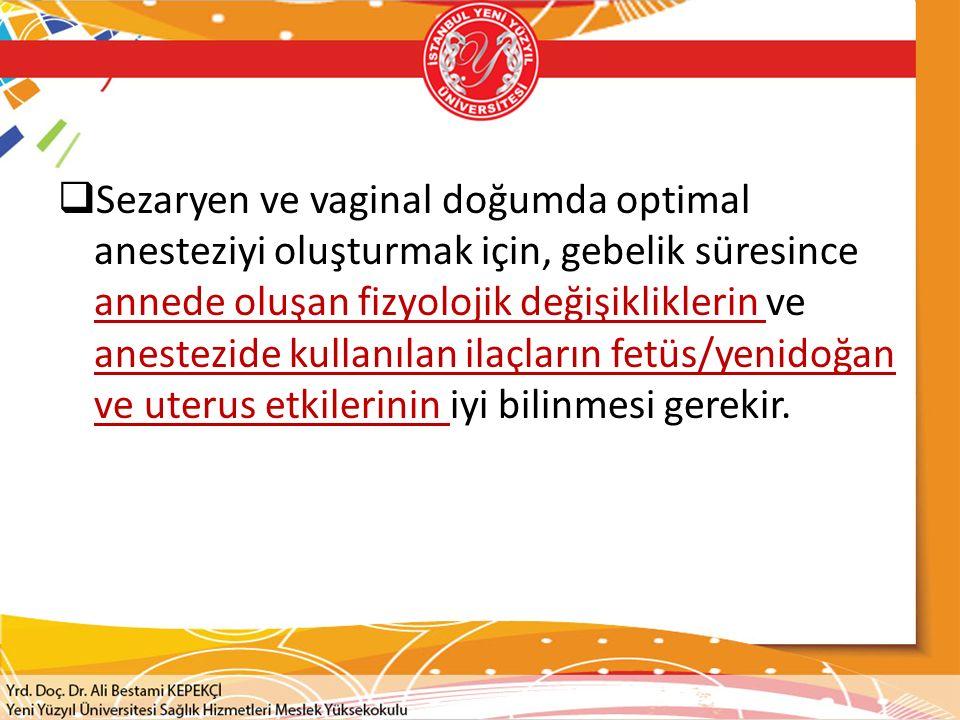 Sezaryen ve vaginal doğumda optimal anesteziyi oluşturmak için, gebelik süresince annede oluşan fizyolojik değişikliklerin ve anestezide kullanılan ilaçların fetüs/yenidoğan ve uterus etkilerinin iyi bilinmesi gerekir.