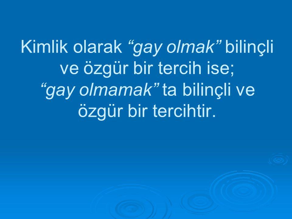 Kimlik olarak gay olmak bilinçli ve özgür bir tercih ise; gay olmamak ta bilinçli ve özgür bir tercihtir.