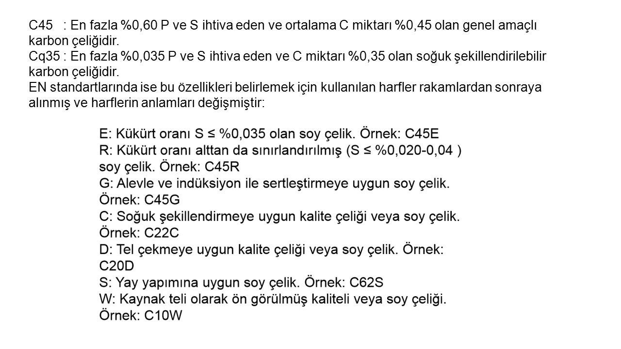 C45 : En fazla %0,60 P ve S ihtiva eden ve ortalama C miktarı %0,45 olan genel amaçlı karbon çeliğidir.