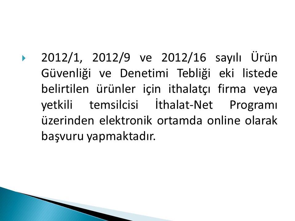 2012/1, 2012/9 ve 2012/16 sayılı Ürün Güvenliği ve Denetimi Tebliği eki listede belirtilen ürünler için ithalatçı firma veya yetkili temsilcisi İthalat-Net Programı üzerinden elektronik ortamda online olarak başvuru yapmaktadır.